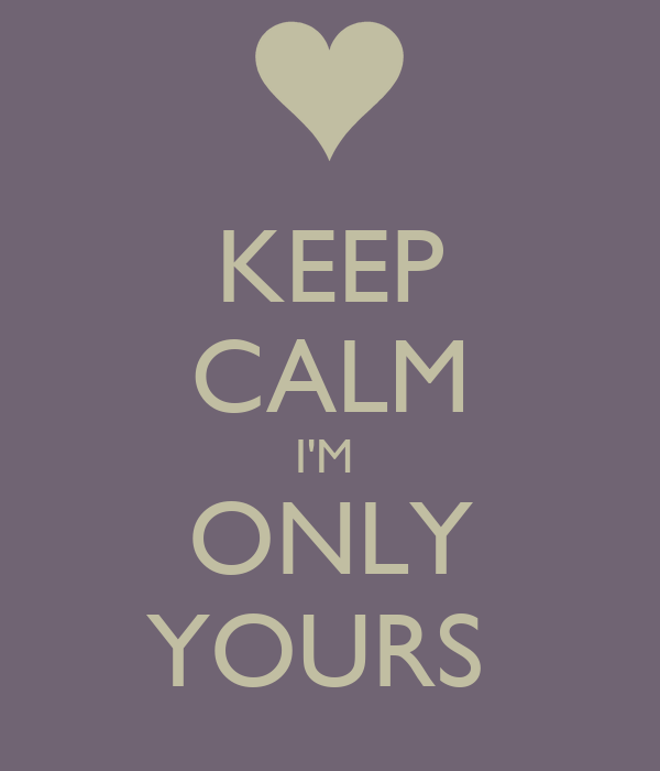 KEEP CALM I'M  ONLY YOURS