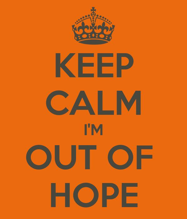 KEEP CALM I'M OUT OF  HOPE