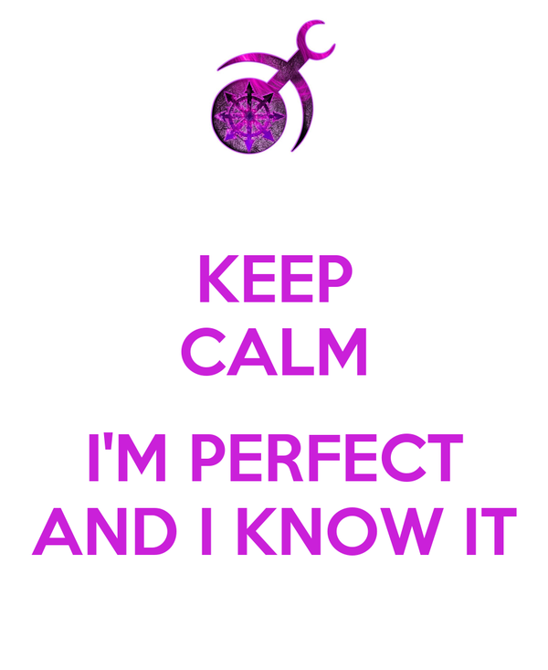 KEEP CALM  I'M PERFECT AND I KNOW IT