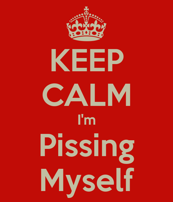 KEEP CALM I'm Pissing Myself