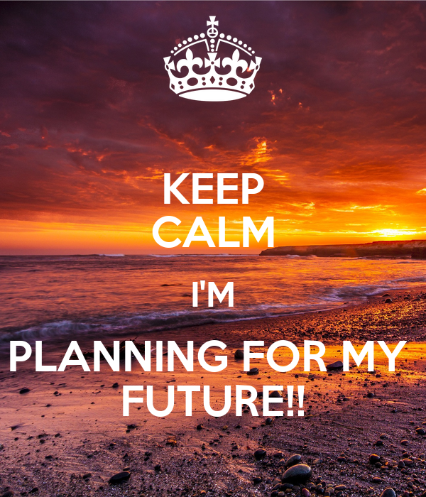 KEEP CALM I'M PLANNING FOR MY  FUTURE!!