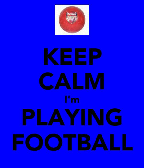 KEEP CALM I'm PLAYING FOOTBALL