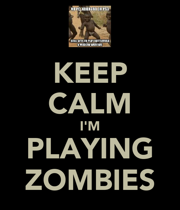 KEEP CALM I'M PLAYING ZOMBIES