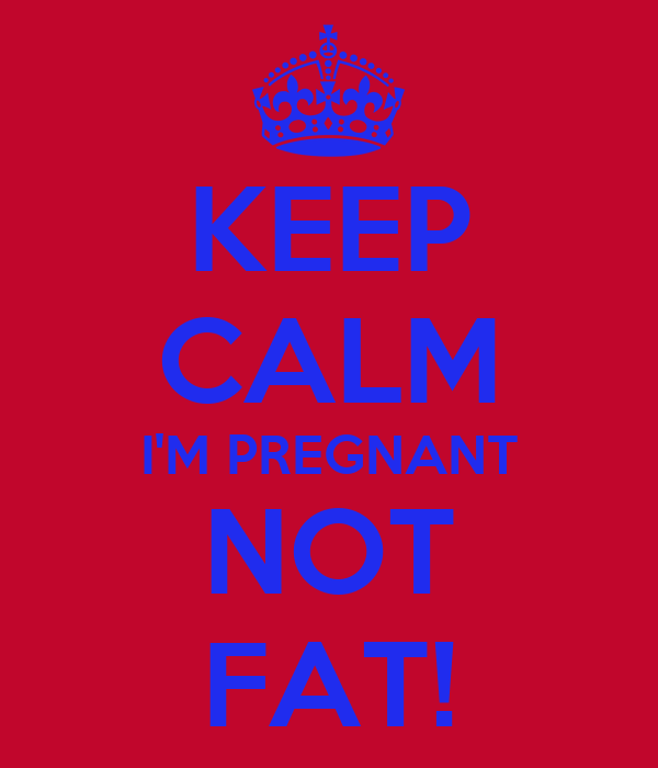 KEEP CALM I'M PREGNANT NOT FAT!