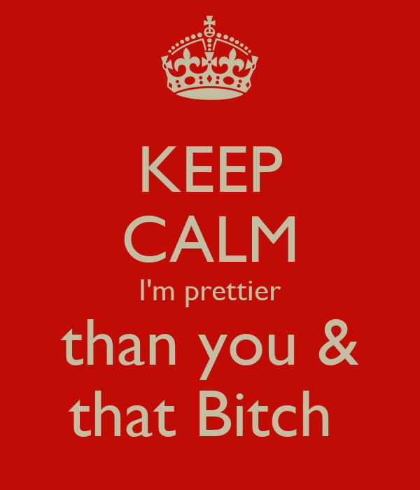 KEEP CALM I'm prettier than you & that Bitch