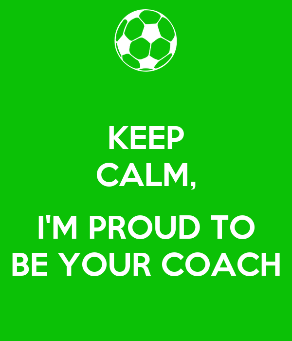 KEEP CALM,  I'M PROUD TO BE YOUR COACH