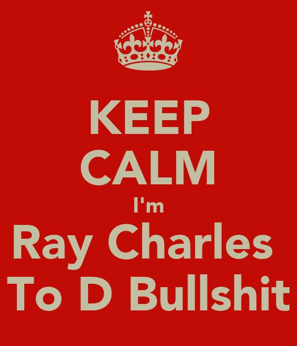 KEEP CALM I'm Ray Charles  To D Bullshit