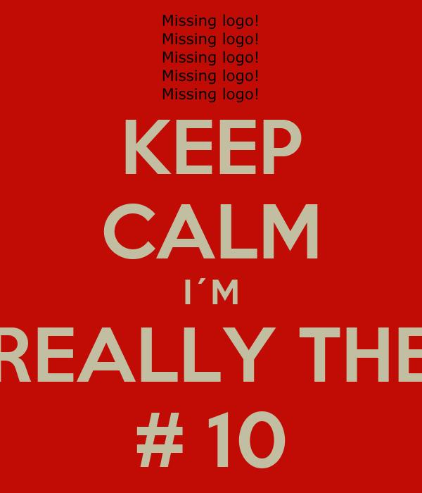 KEEP CALM I´M REALLY THE # 10