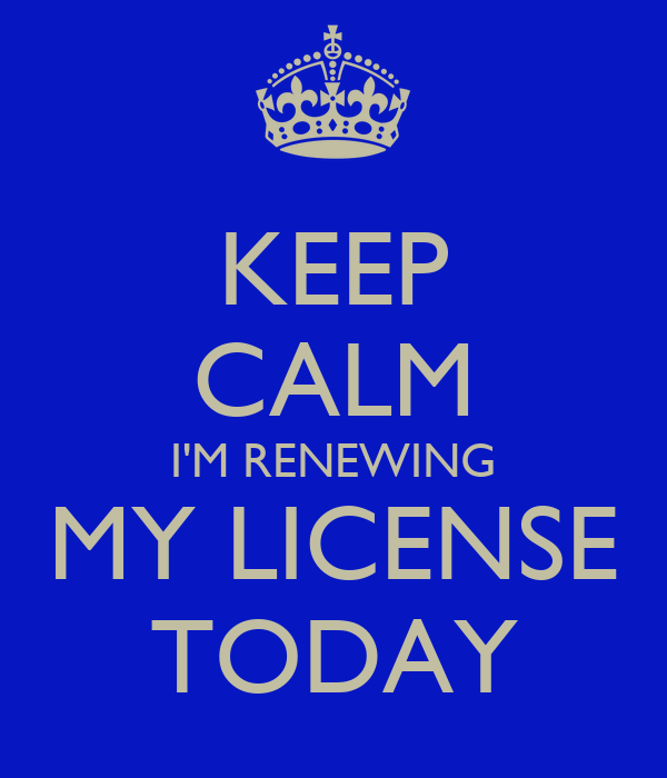 KEEP CALM I'M RENEWING MY LICENSE TODAY