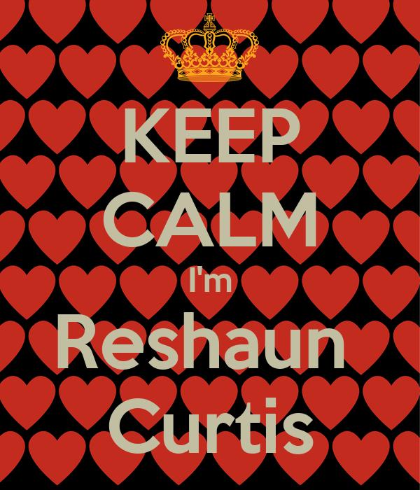 KEEP CALM I'm Reshaun  Curtis