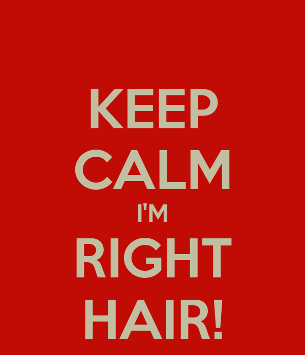 KEEP CALM I'M RIGHT HAIR!