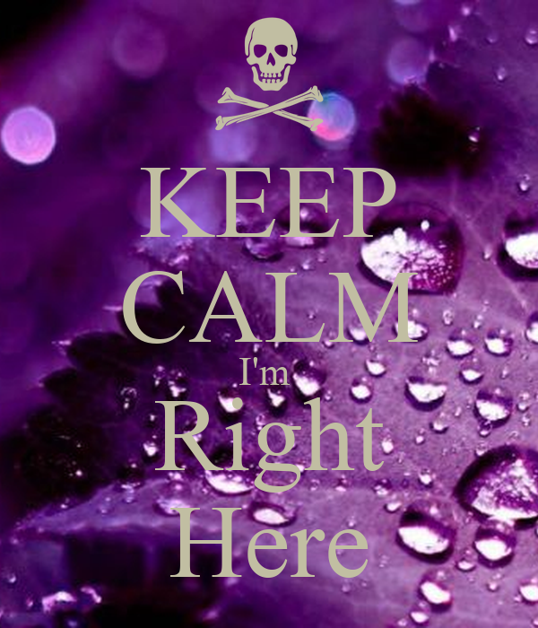 KEEP CALM I'm  Right Here