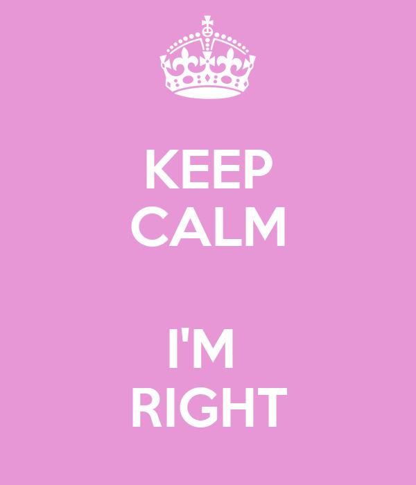 KEEP CALM  I'M  RIGHT
