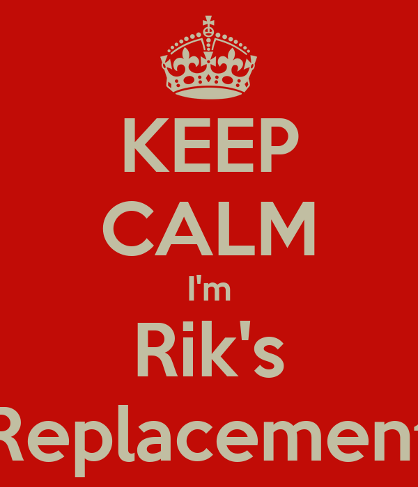 KEEP CALM I'm Rik's Replacement