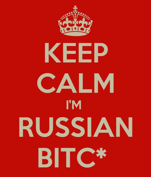 KEEP CALM I'M  RUSSIAN BITC*