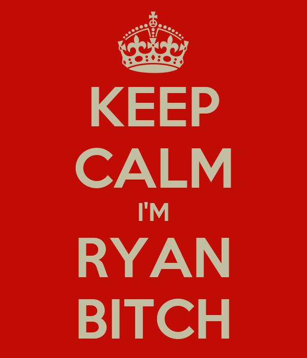 KEEP CALM I'M RYAN BITCH