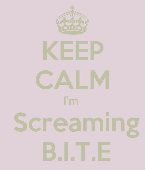 KEEP CALM I'm   Screaming  B.I.T.E