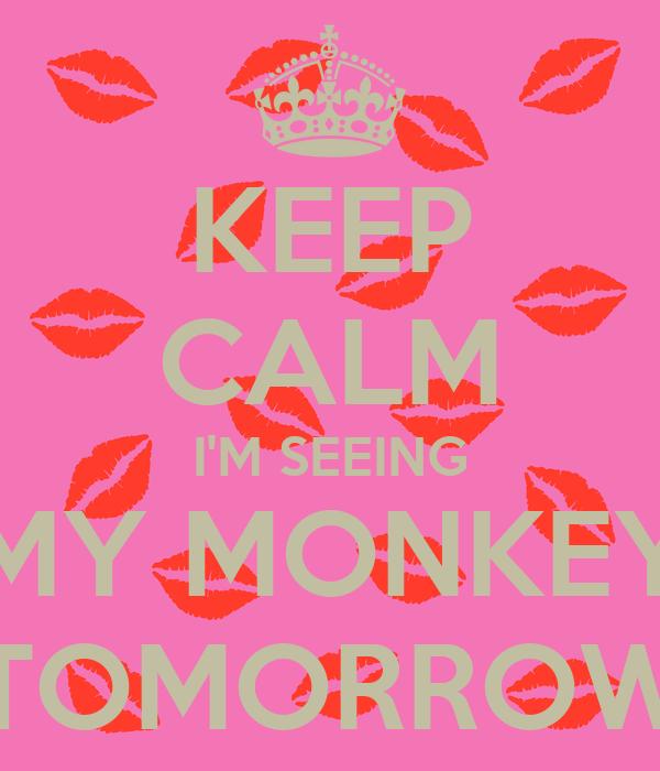 KEEP CALM I'M SEEING MY MONKEY TOMORROW