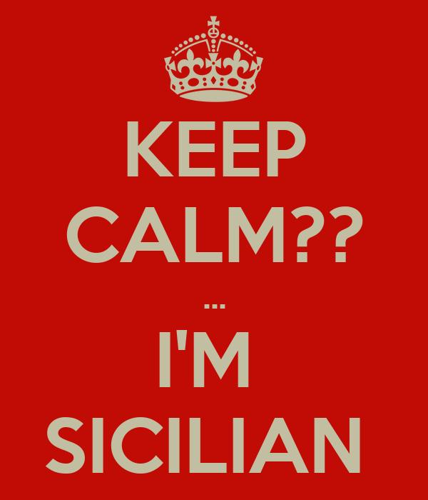 KEEP CALM?? ... I'M  SICILIAN