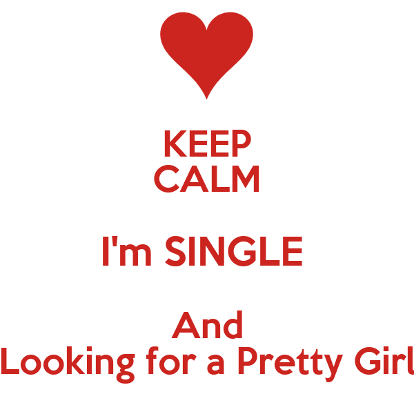 KEEP CALM I'm SINGLE  And Looking for a Pretty Girl