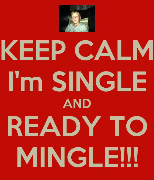 KEEP CALM I'm SINGLE AND READY TO MINGLE!!!