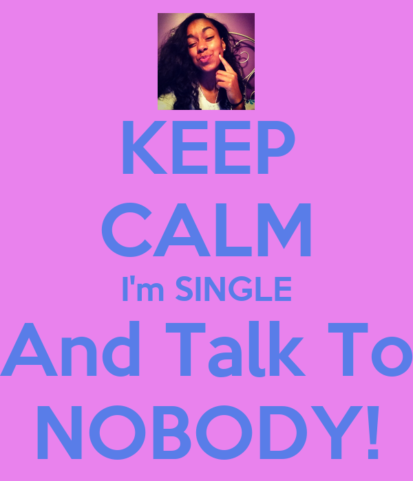 KEEP CALM I'm SINGLE And Talk To NOBODY!