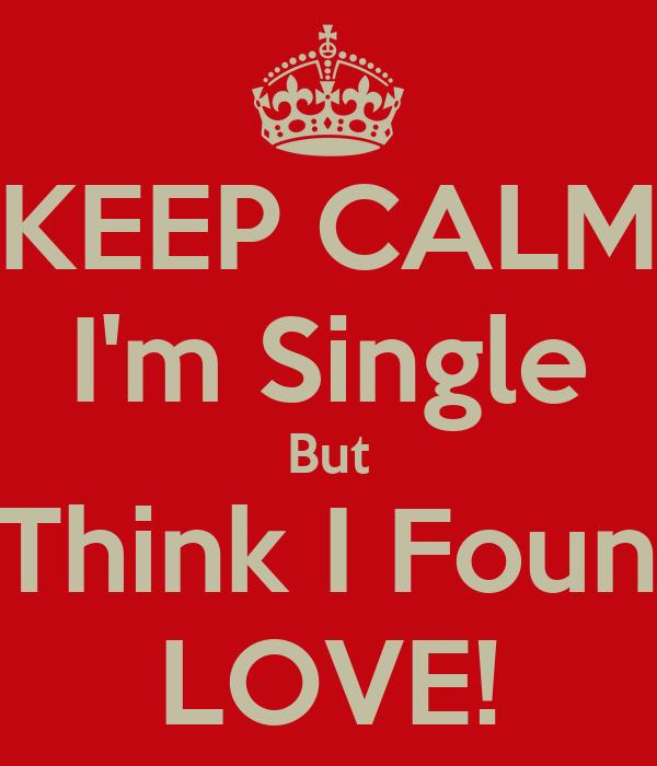 KEEP CALM I'm Single But I Think I Found LOVE!
