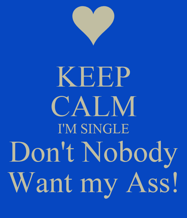KEEP CALM I'M SINGLE Don't Nobody Want my Ass!