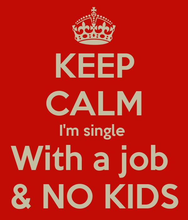 KEEP CALM I'm single  With a job  & NO KIDS