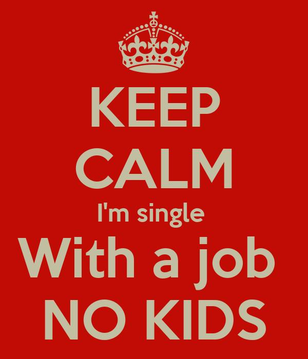 KEEP CALM I'm single  With a job  NO KIDS