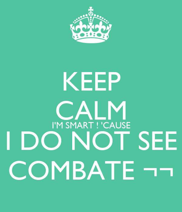 KEEP CALM I'M SMART ! 'CAUSE I DO NOT SEE COMBATE ¬¬
