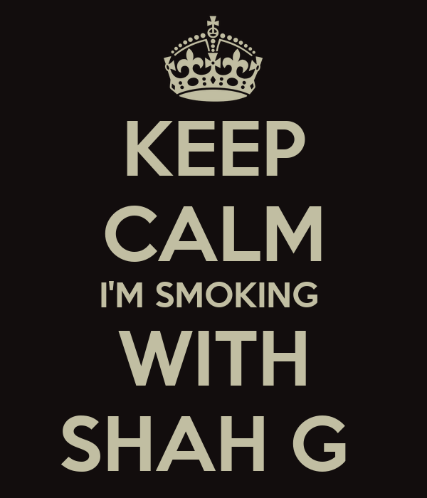KEEP CALM I'M SMOKING  WITH SHAH G