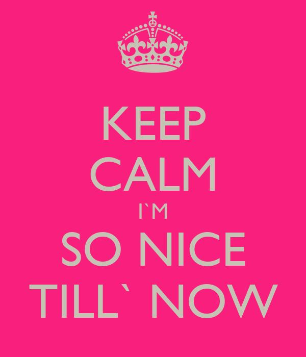KEEP CALM I`M SO NICE TILL` NOW