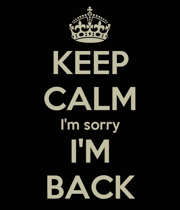 KEEP CALM I'm sorry I'M BACK