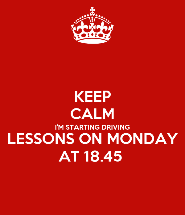 KEEP CALM I'M STARTING DRIVING LESSONS ON MONDAY AT 18.45