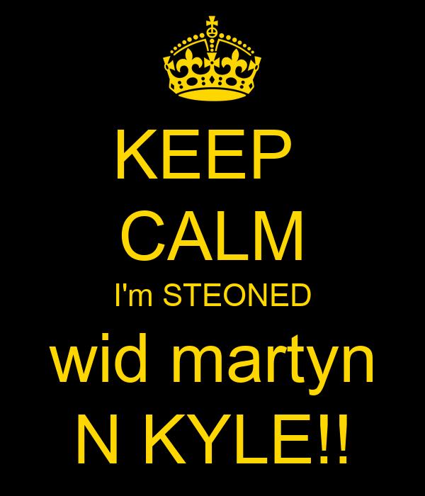 KEEP  CALM I'm STEONED wid martyn N KYLE!!