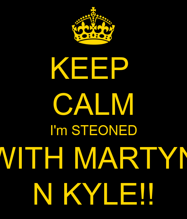 KEEP  CALM I'm STEONED WITH MARTYN N KYLE!!