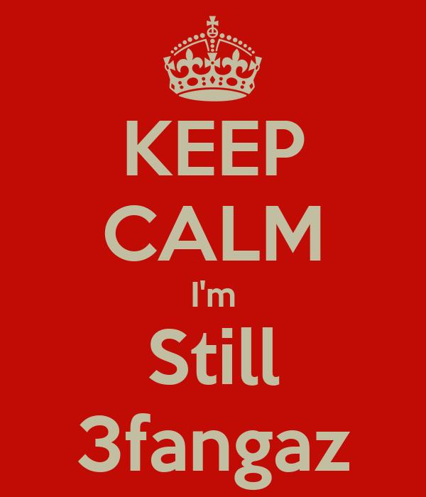 KEEP CALM I'm Still 3fangaz