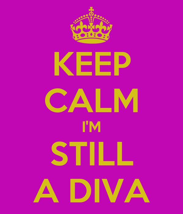 KEEP CALM I'M STILL A DIVA