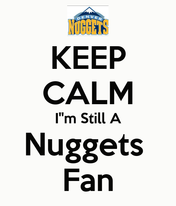 KEEP CALM I''m Still A Nuggets  Fan