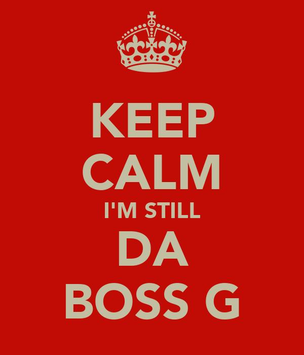 KEEP CALM I'M STILL DA BOSS G