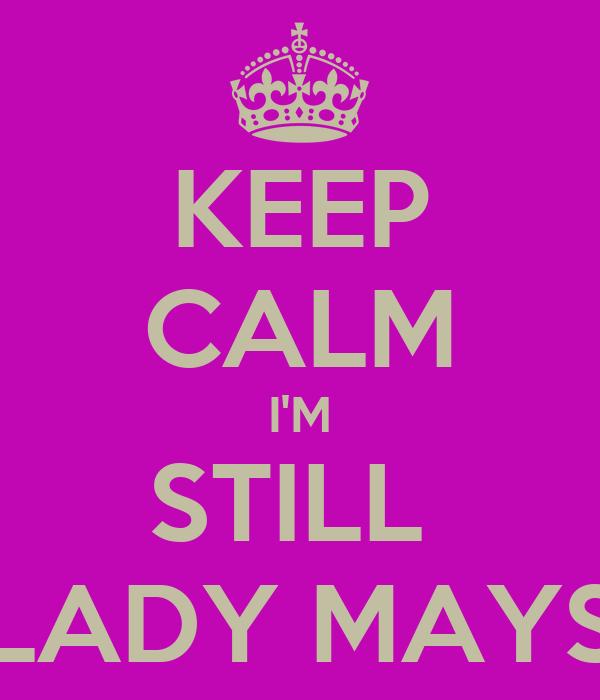 KEEP CALM I'M STILL  LADY MAYS