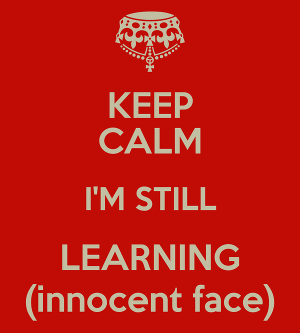 KEEP CALM I'M STILL LEARNING (innocent face)
