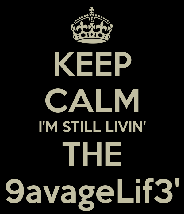 KEEP CALM I'M STILL LIVIN' THE 9avageLif3'