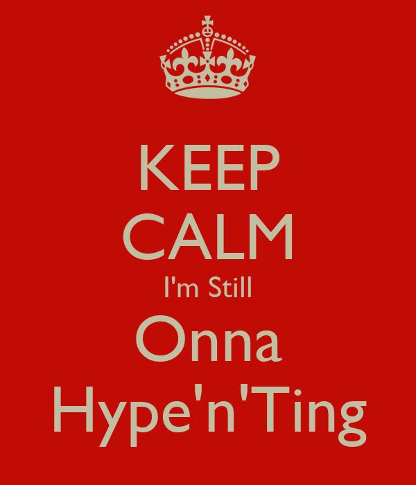 KEEP CALM I'm Still Onna Hype'n'Ting