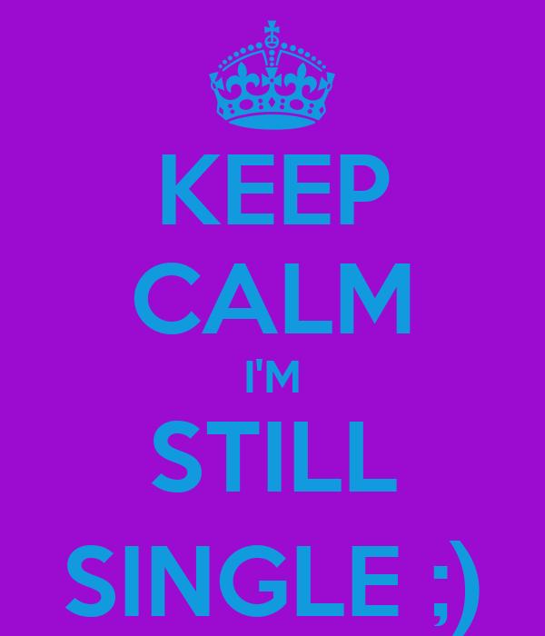 KEEP CALM I'M STILL SINGLE ;)