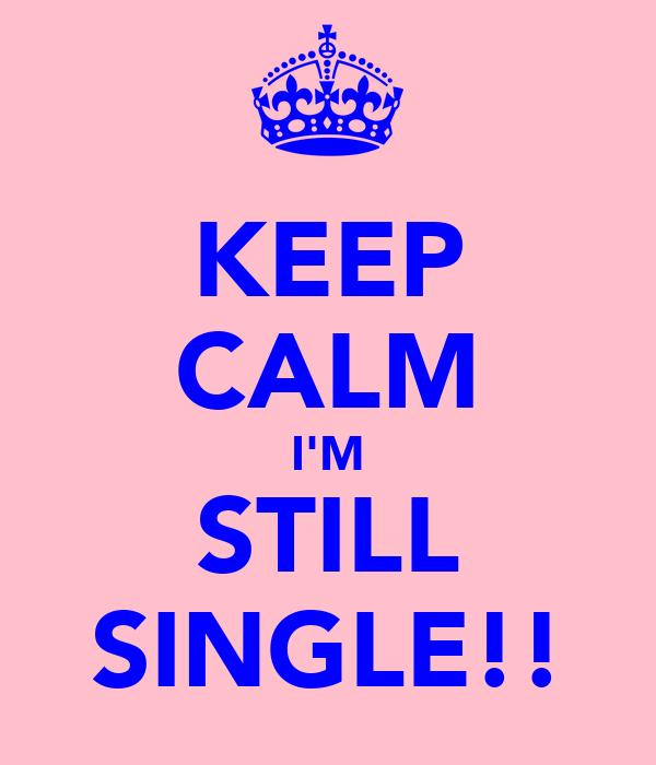 KEEP CALM I'M STILL SINGLE!!