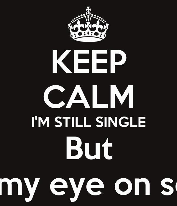 KEEP CALM I'M STILL SINGLE But I've got my eye on someone