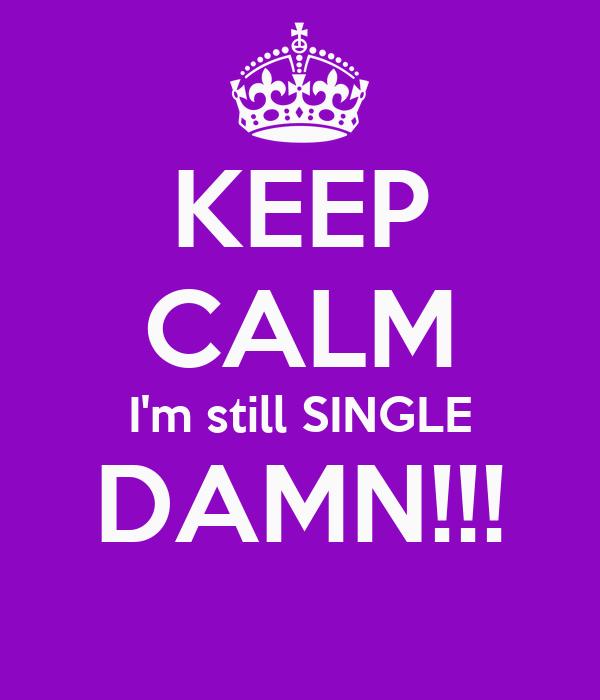 KEEP CALM I'm still SINGLE DAMN!!!