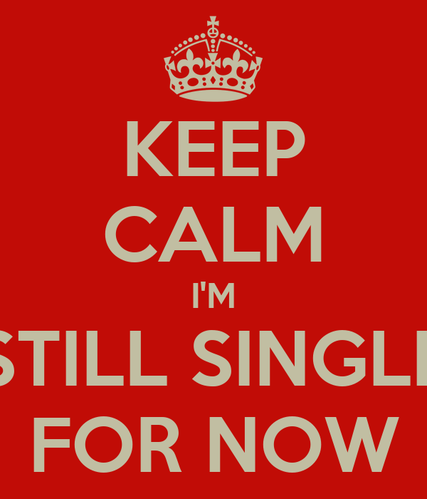 KEEP CALM I'M STILL SINGLE FOR NOW